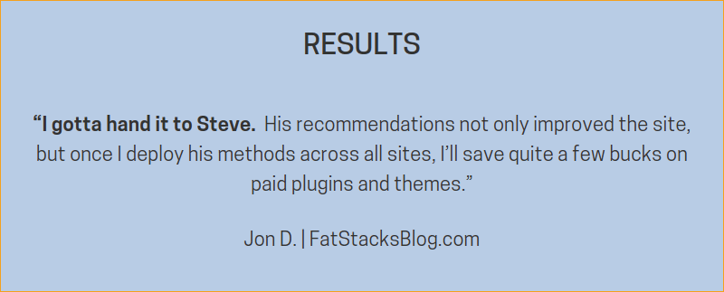 "RESULTS ""I gotta hand it to Steve. His recommendations not only improved the site, but once I deploy his methods across all sites, I'll save quite a few bucks on paid plugins and themes."" -- Jon D. FatStacksBlog.com"